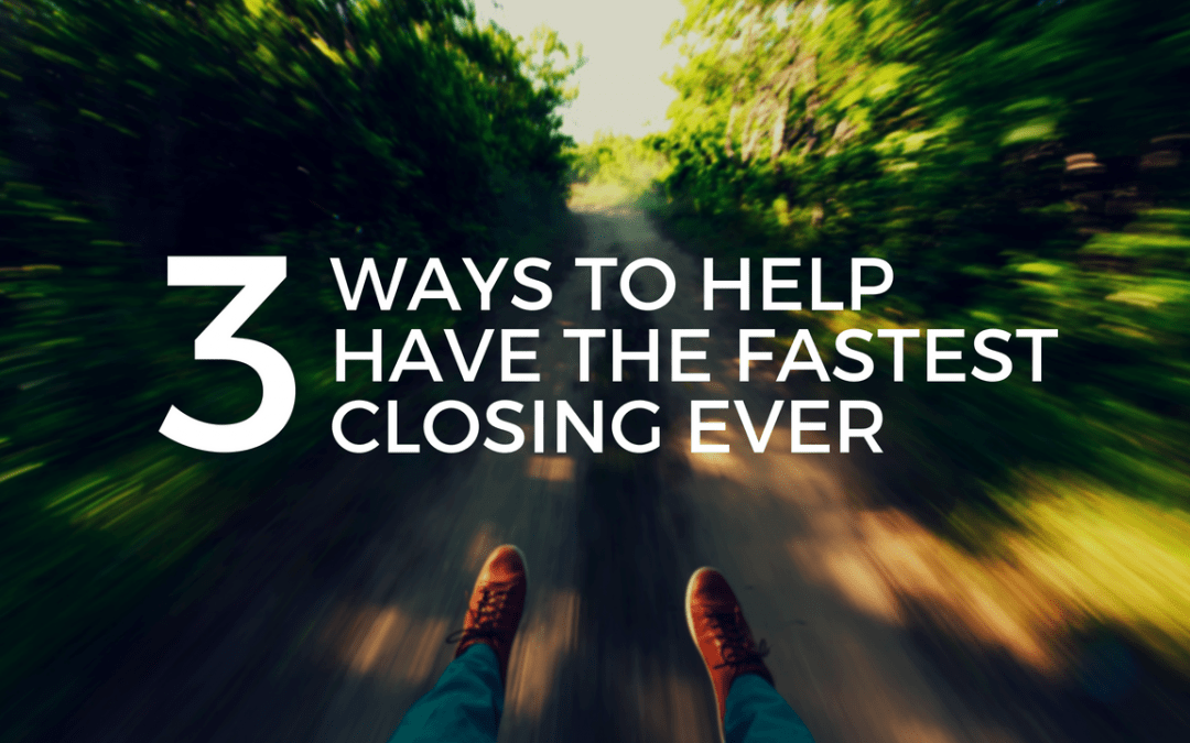 3 Ways to Help Have the Fastest Closing Ever