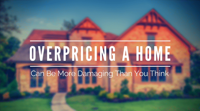 Overpricing a Home Can Be More Damaging Than You Think