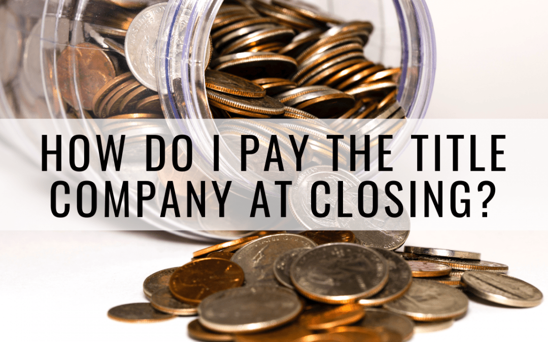 How Do I Pay the Title Company at Closing?