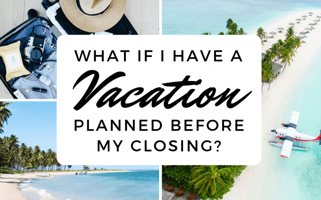 What If I Have a Vacation Planned Before My Closing?