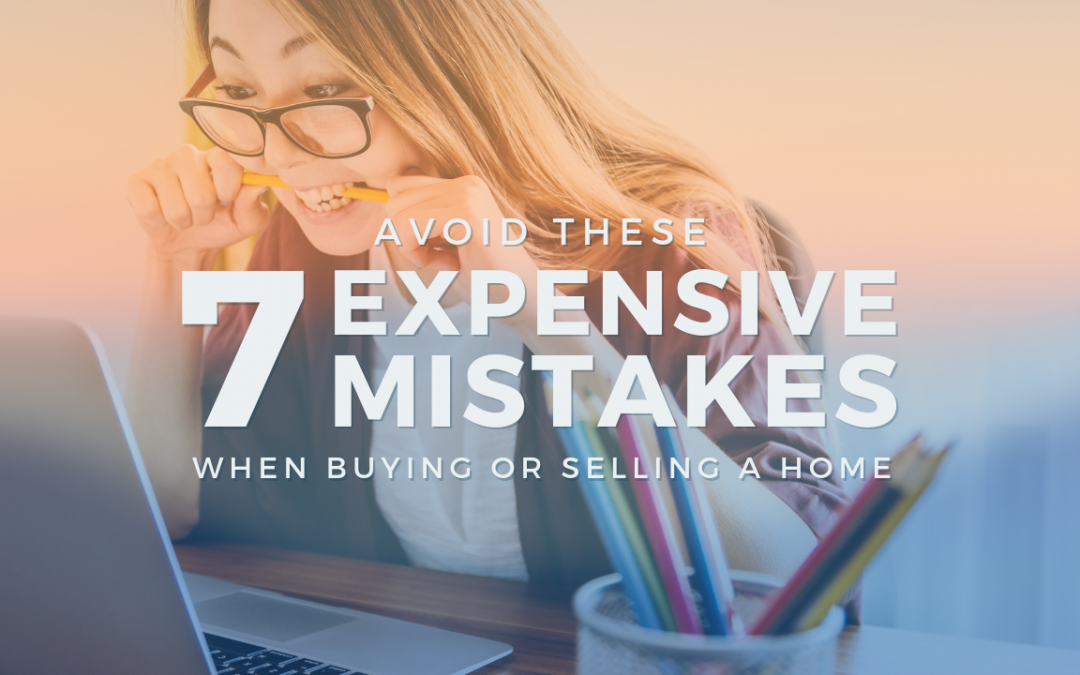 Avoid These 7 Expensive Mistakes When Buying or Selling A Home
